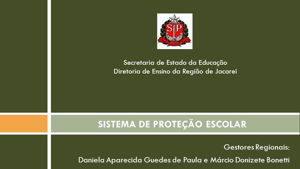 Gestores Regionais: Daniela Aparecida Guedes de Paula e Márcio Donizete Bonetti SISTEMA DE PROTEÇÃO ESCOLAR Secretaria de Estado da Educação Diretoria