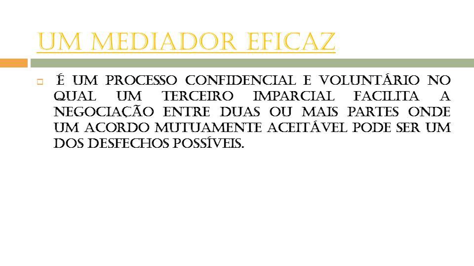 UM MEDIADOR EFICAZ  É um processo confidencial e voluntário no qual um terceiro imparcial facilita a negociação entre duas ou mais partes onde um aco