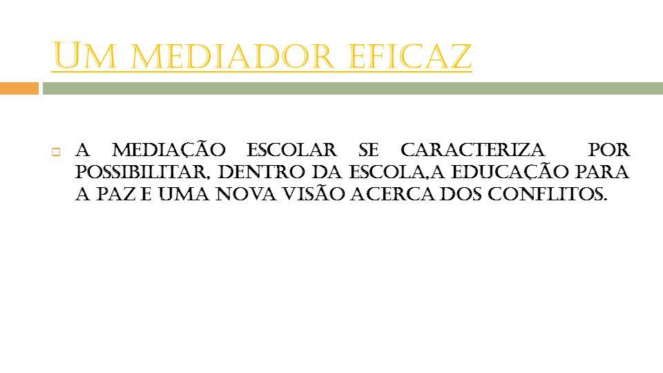 U M MEDIADOR EFICAZ  A mediação escolar se caracteriza por possibilitar, dentro da escola,a educação para a paz e uma nova visão acerca dos conflitos