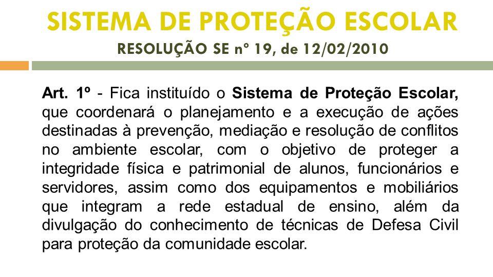 SISTEMA DE PROTEÇÃO ESCOLAR RESOLUÇÃO SE nº 19, de 12/02/2010 Art. 1º - Fica instituído o Sistema de Proteção Escolar, que coordenará o planejamento e