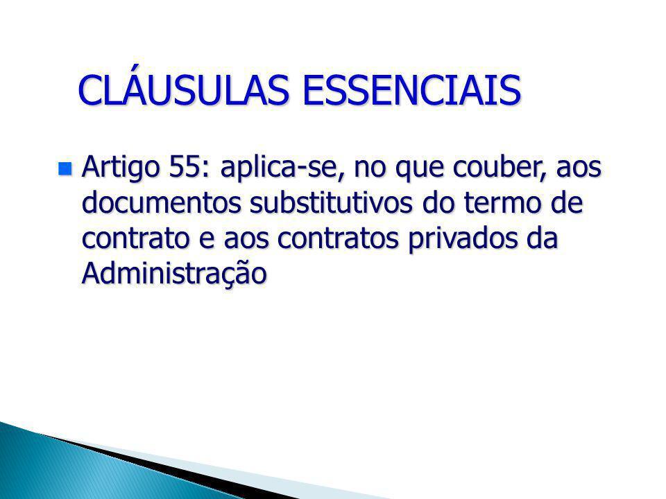 CLÁUSULAS ESSENCIAIS Artigo 55: aplica-se, no que couber, aos documentos substitutivos do termo de contrato e aos contratos privados da Administração Artigo 55: aplica-se, no que couber, aos documentos substitutivos do termo de contrato e aos contratos privados da Administração