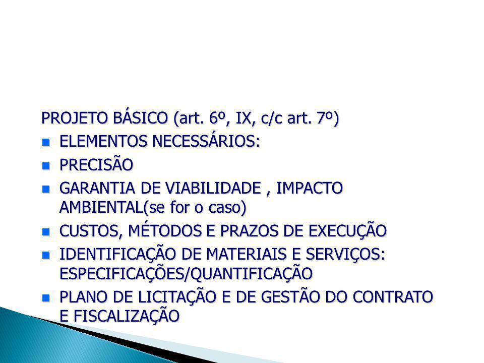 PROJETO BÁSICO (art. 6º, IX, c/c art. 7º) ELEMENTOS NECESSÁRIOS: ELEMENTOS NECESSÁRIOS: PRECISÃO PRECISÃO GARANTIA DE VIABILIDADE, IMPACTO AMBIENTAL(s