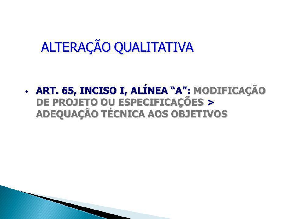 """ALTERAÇÃO QUALITATIVA ART. 65, INCISO I, ALÍNEA """"A"""": MODIFICAÇÃO DE PROJETO OU ESPECIFICAÇÕES > ADEQUAÇÃO TÉCNICA AOS OBJETIVOS ART. 65, INCISO I, ALÍ"""