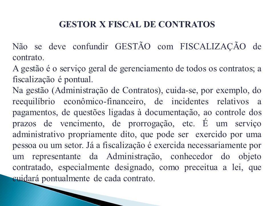 GESTOR X FISCAL DE CONTRATOS Não se deve confundir GESTÃO com FISCALIZAÇÃO de contrato. A gestão é o serviço geral de gerenciamento de todos os contra