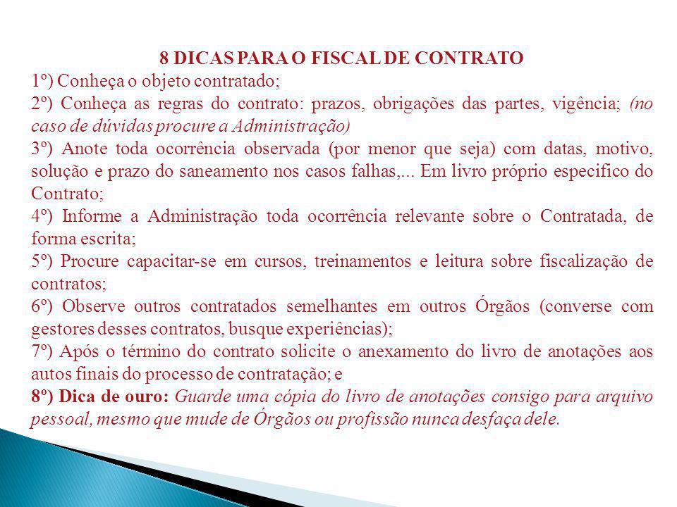8 DICAS PARA O FISCAL DE CONTRATO 1º) Conheça o objeto contratado; 2º) Conheça as regras do contrato: prazos, obrigações das partes, vigência; (no cas