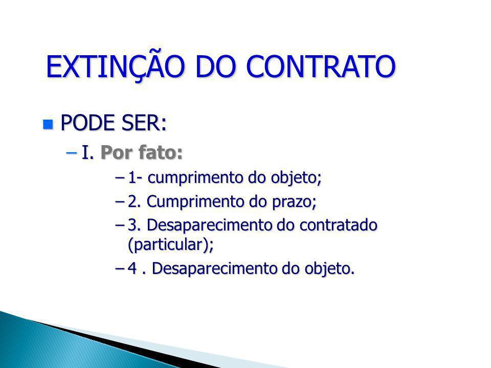 EXTINÇÃO DO CONTRATO PODE PODE SER: –I. –I. Por fato: –1- –1- cumprimento do objeto; –2. –2. Cumprimento do prazo; –3. –3. Desaparecimento do contrata