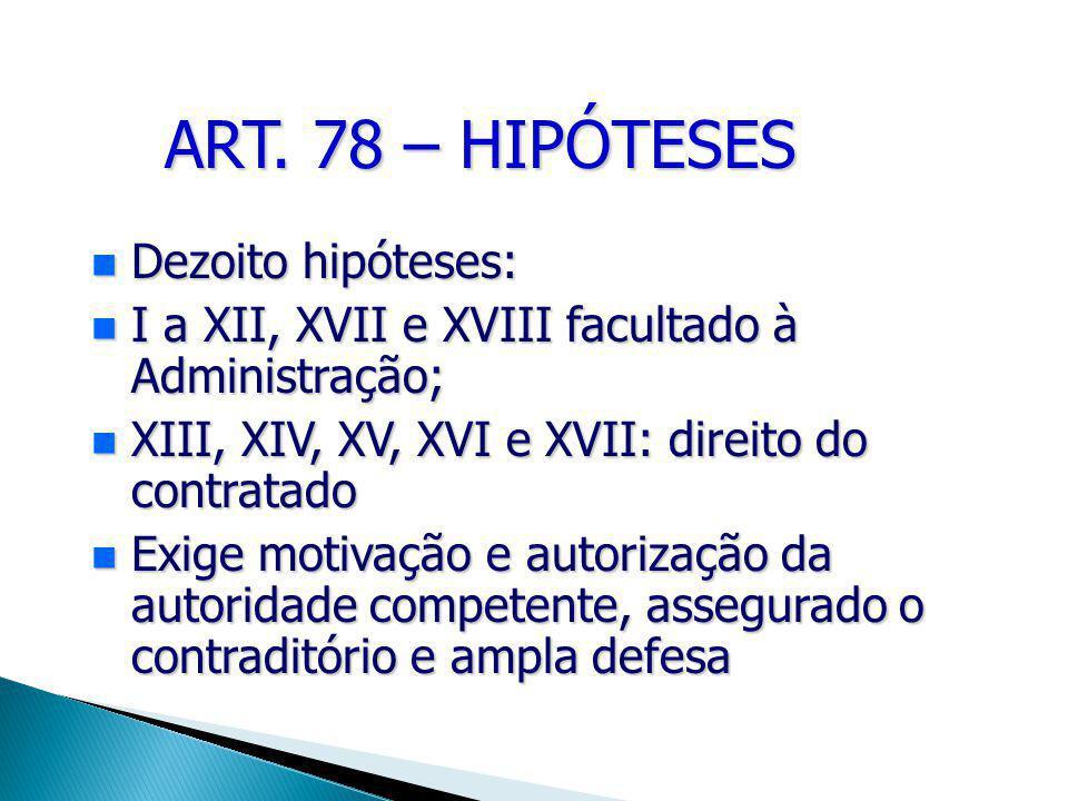 ART. 78 – HIPÓTESES Dezoito hipóteses: Dezoito hipóteses: I a XII, XVII e XVIII facultado à Administração; I a XII, XVII e XVIII facultado à Administr