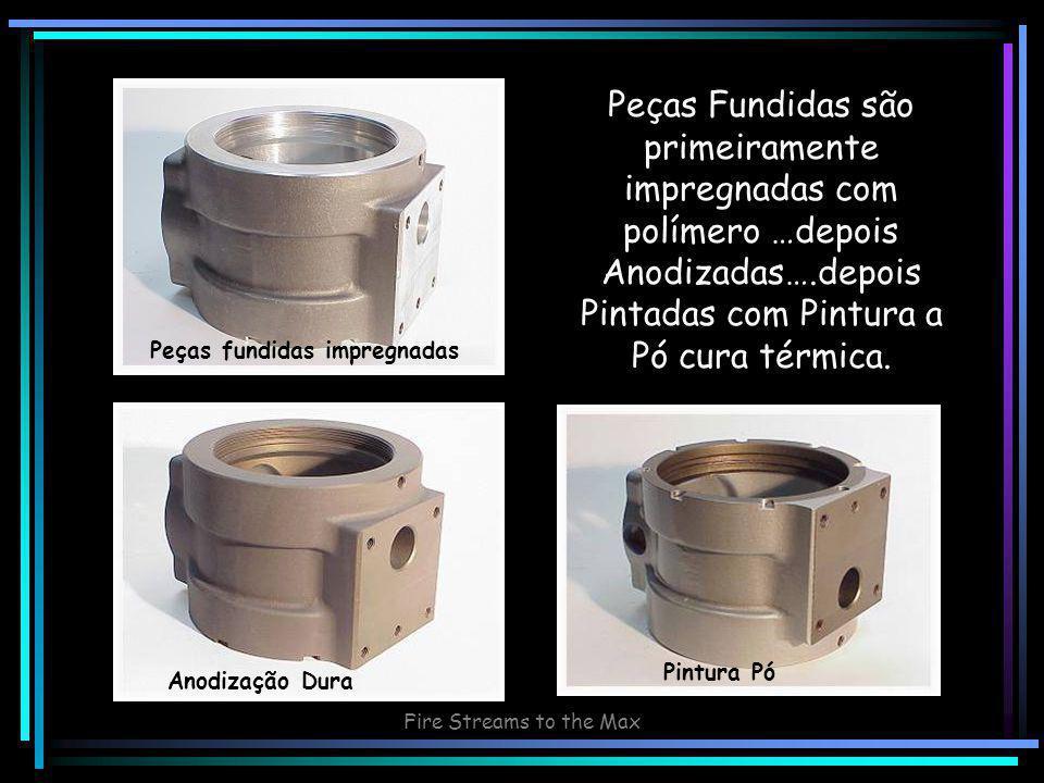 Fire Streams to the Max Peças Fundidas são primeiramente impregnadas com polímero …depois Anodizadas….depois Pintadas com Pintura a Pó cura térmica.