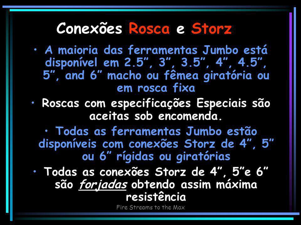 Fire Streams to the Max Conexões Rosca e Storz A maioria das ferramentas Jumbo está disponível em 2.5 , 3 , 3.5 , 4 , 4.5 , 5 , and 6 macho ou fêmea giratória ou em rosca fixa Roscas com especificações Especiais são aceitas sob encomenda.