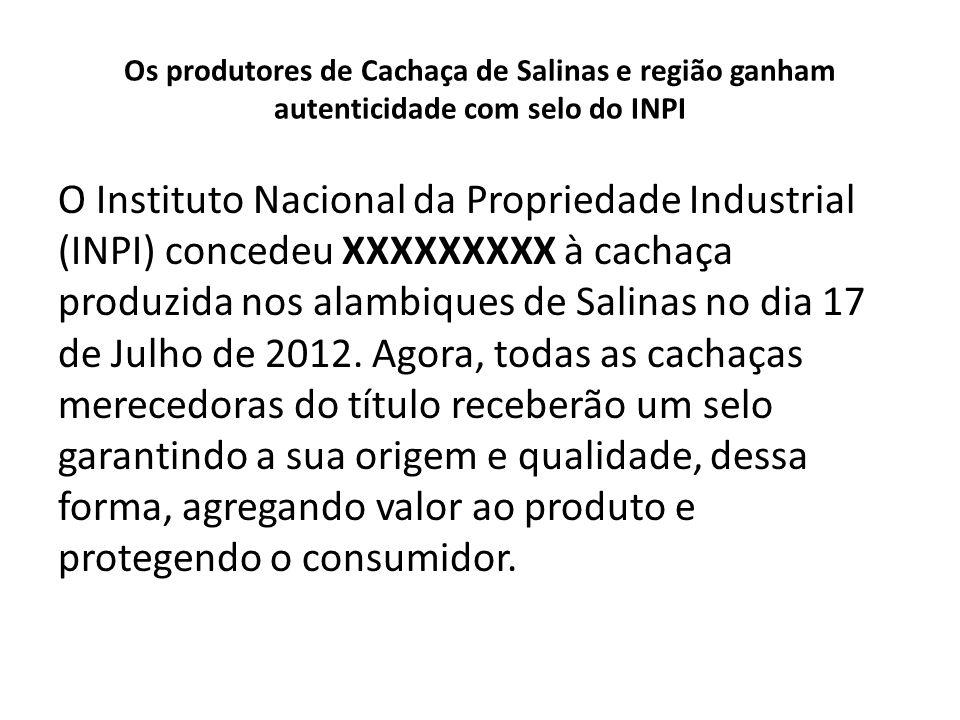 Os produtores de Cachaça de Salinas e região ganham autenticidade com selo do INPI A fama de Salinas como importante pólo produtor de cachaça artesanal de qualidade vem dos anos 70, com o reconhecimento da Cachaça Havana, de Anísio Santiago, como uma das melhores do país.