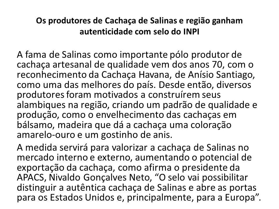 Os produtores de Cachaça de Salinas e região ganham autenticidade com selo do INPI Salinas é a segunda região brasileira reconhecida oficialmente pelo INPI como XXXXXXXX para produção de cachaça.