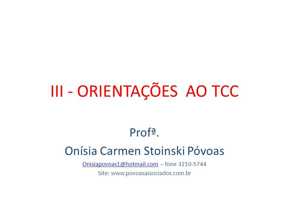 III - ORIENTAÇÕES AO TCC Profª. Onísia Carmen Stoinski Póvoas Onisiapovoas1@hotmail.comOnisiapovoas1@hotmail.com – fone 3210-5744 Site: www.povoasasso