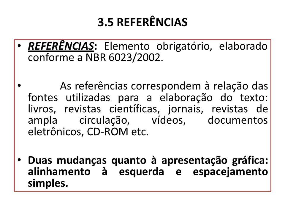 3.5 REFERÊNCIAS REFERÊNCIAS: Elemento obrigatório, elaborado conforme a NBR 6023/2002. As referências correspondem à relação das fontes utilizadas par