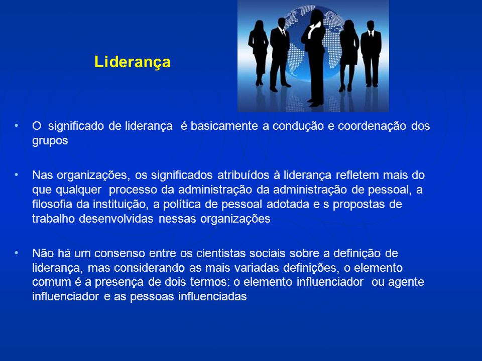 Liderança O significado de liderança é basicamente a condução e coordenação dos grupos Nas organizações, os significados atribuídos à liderança reflet
