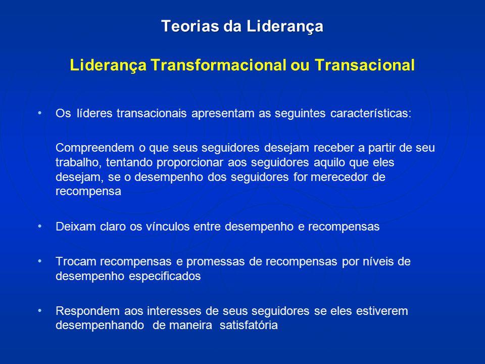 Teorias da Liderança Teorias da Liderança Liderança Transformacional ou Transacional Os líderes transacionais apresentam as seguintes características: