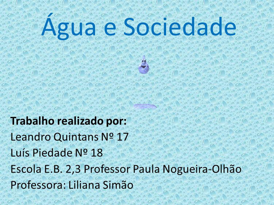Água e Sociedade Trabalho realizado por: Leandro Quintans Nº 17 Luís Piedade Nº 18 Escola E.B. 2,3 Professor Paula Nogueira-Olhão Professora: Liliana