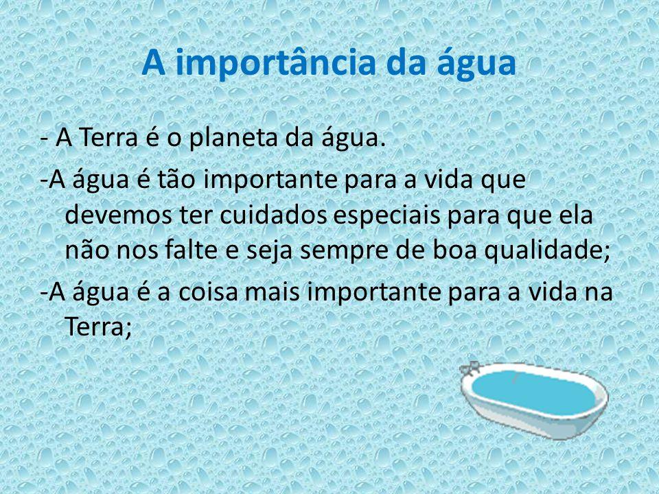 A importância da água - A Terra é o planeta da água. -A água é tão importante para a vida que devemos ter cuidados especiais para que ela não nos falt