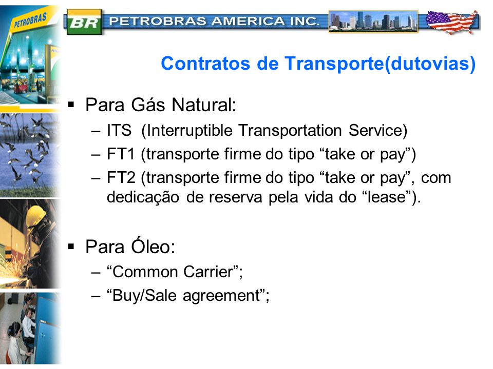 Contratos de Transporte(dutovias)  Para Gás Natural: –ITS (Interruptible Transportation Service) –FT1 (transporte firme do tipo take or pay ) –FT2 (transporte firme do tipo take or pay , com dedicação de reserva pela vida do lease ).