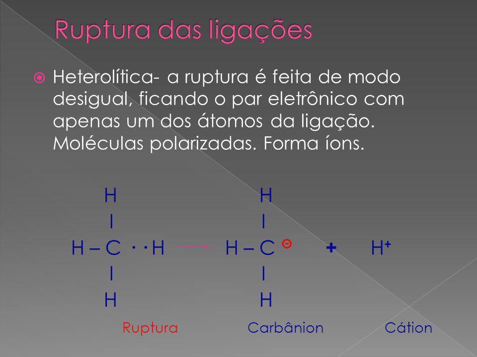  Heterolítica- a ruptura é feita de modo desigual, ficando o par eletrônico com apenas um dos átomos da ligação.
