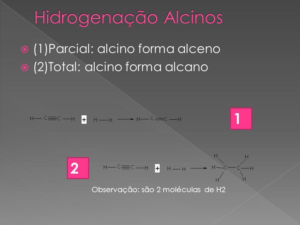  (1)Parcial: alcino forma alceno  (2)Total: alcino forma alcano 1 2 Observação: são 2 moléculas de H2