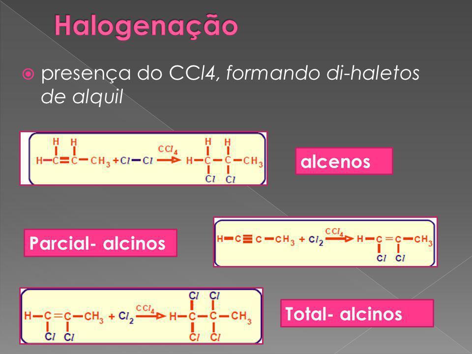  presença do CCl4, formando di-haletos de alquil alcenos Parcial- alcinos Total- alcinos
