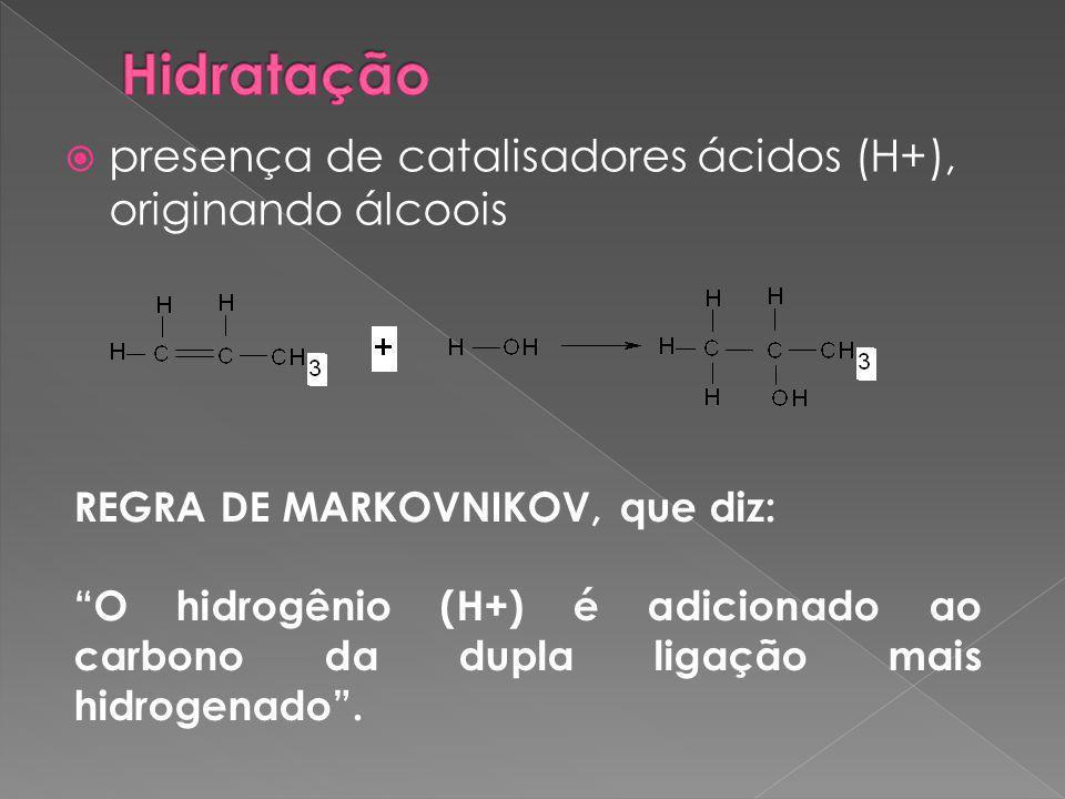  presença de catalisadores ácidos (H+), originando álcoois REGRA DE MARKOVNIKOV, que diz: O hidrogênio (H+) é adicionado ao carbono da dupla ligação mais hidrogenado .