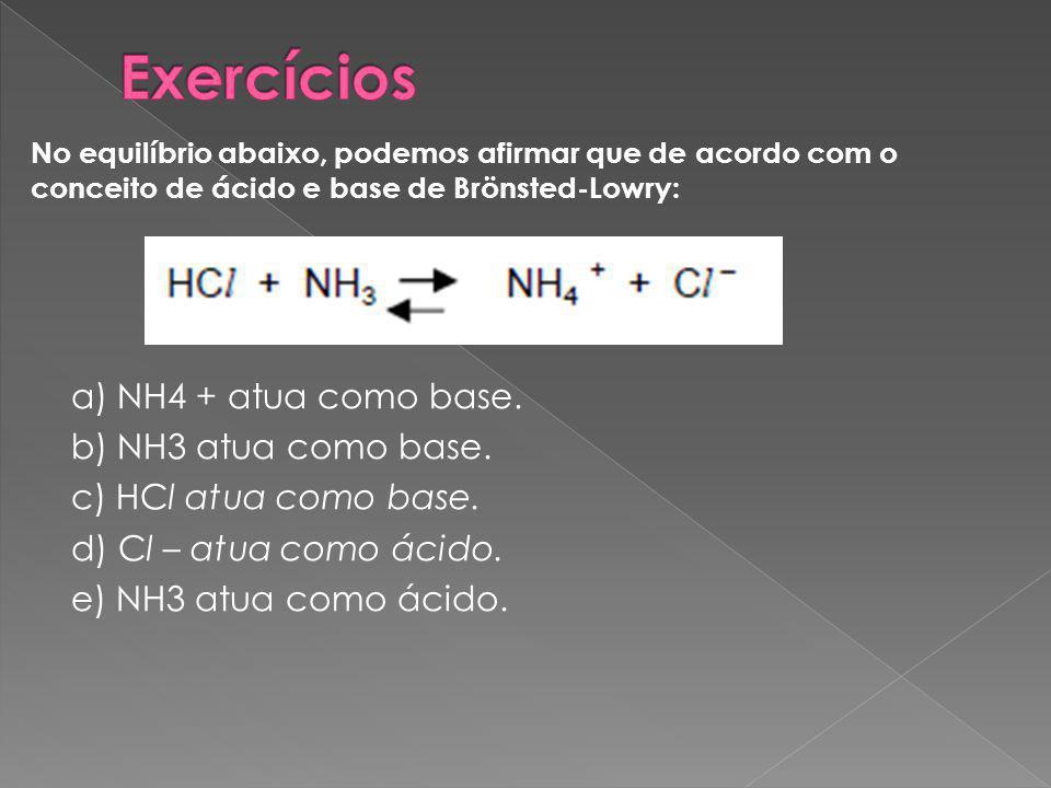 a) NH4 + atua como base.b) NH3 atua como base. c) HCl atua como base.