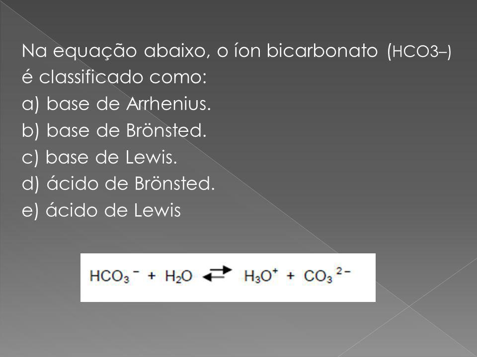 Na equação abaixo, o íon bicarbonato ( HCO3–) é classificado como: a) base de Arrhenius.