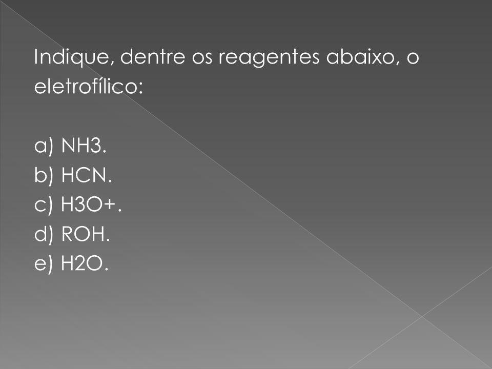 Indique, dentre os reagentes abaixo, o eletrofílico: a) NH3. b) HCN. c) H3O+. d) ROH. e) H2O.