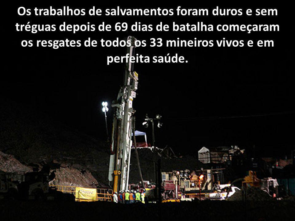 Os trabalhos de salvamentos foram duros e sem tréguas depois de 69 dias de batalha começaram os resgates de todos os 33 mineiros vivos e em perfeita saúde.