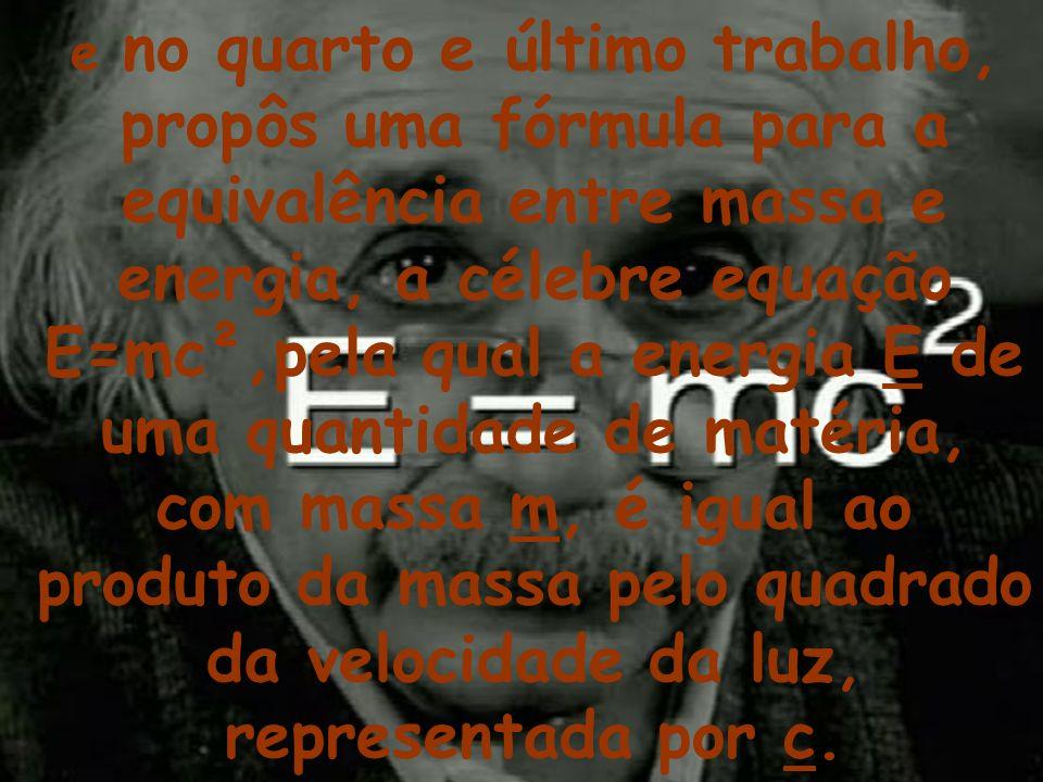 e no quarto e último trabalho, propôs uma fórmula para a equivalência entre massa e energia, a célebre equação E=mc²,pela qual a energia E de uma quantidade de matéria, com massa m, é igual ao produto da massa pelo quadrado da velocidade da luz, representada por c.
