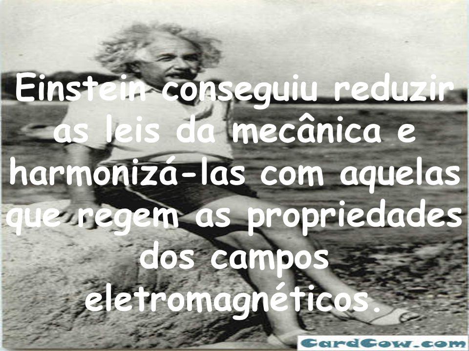 Einstein conseguiu reduzir as leis da mecânica e harmonizá-las com aquelas que regem as propriedades dos campos eletromagnéticos.