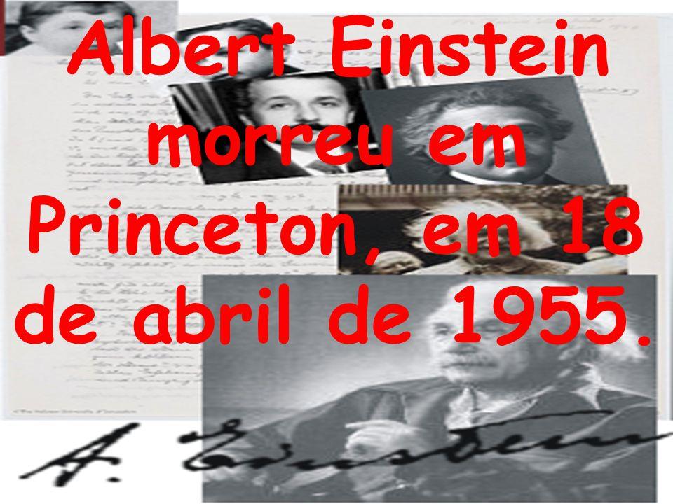 Albert Einstein morreu em Princeton, em 18 de abril de 1955.