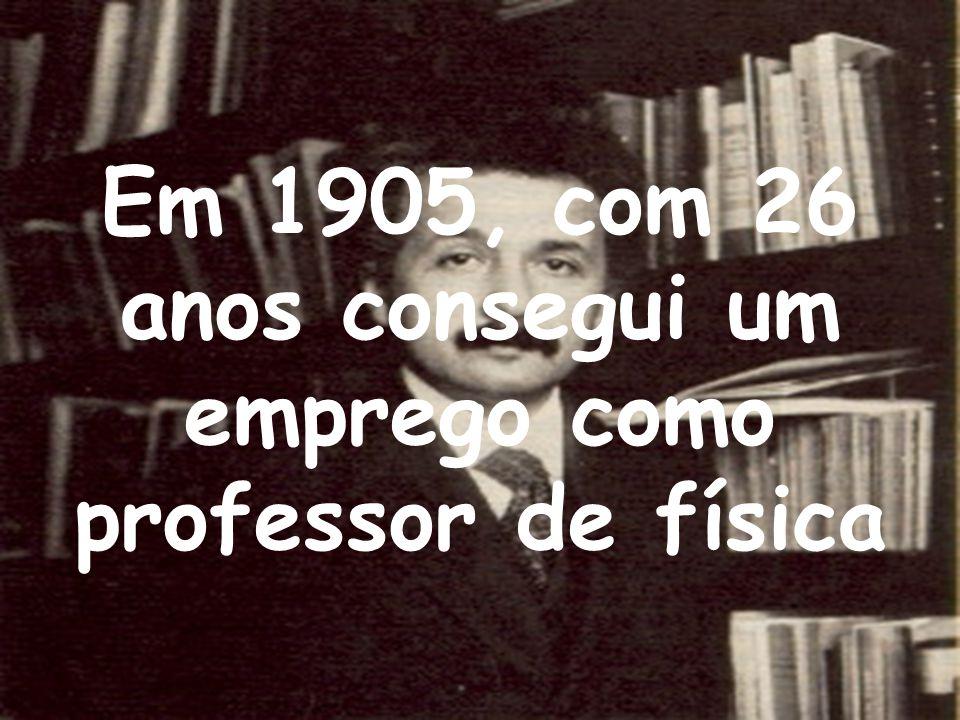 Em 1905, com 26 anos consegui um emprego como professor de física