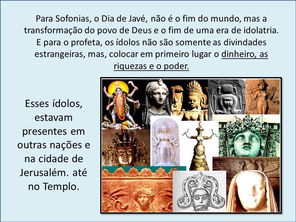 Para Sofonias, o Dia de Javé, não é o fim do mundo, mas a transformação do povo de Deus e o fim de uma era de idolatria. E para o profeta, os ídolos n