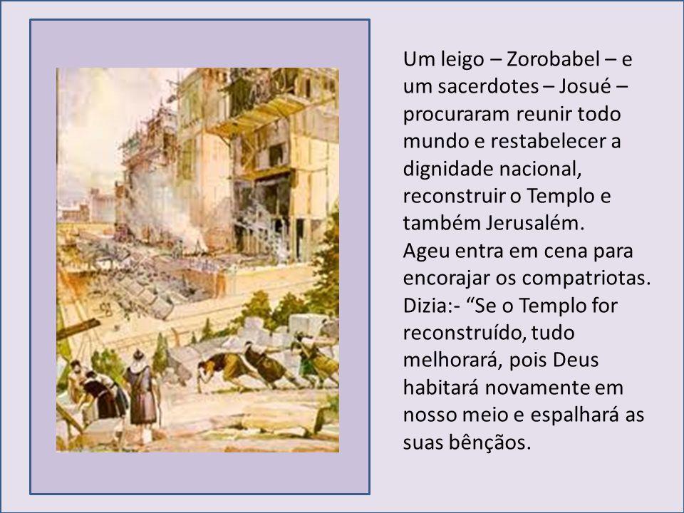 Um leigo – Zorobabel – e um sacerdotes – Josué – procuraram reunir todo mundo e restabelecer a dignidade nacional, reconstruir o Templo e também Jerus