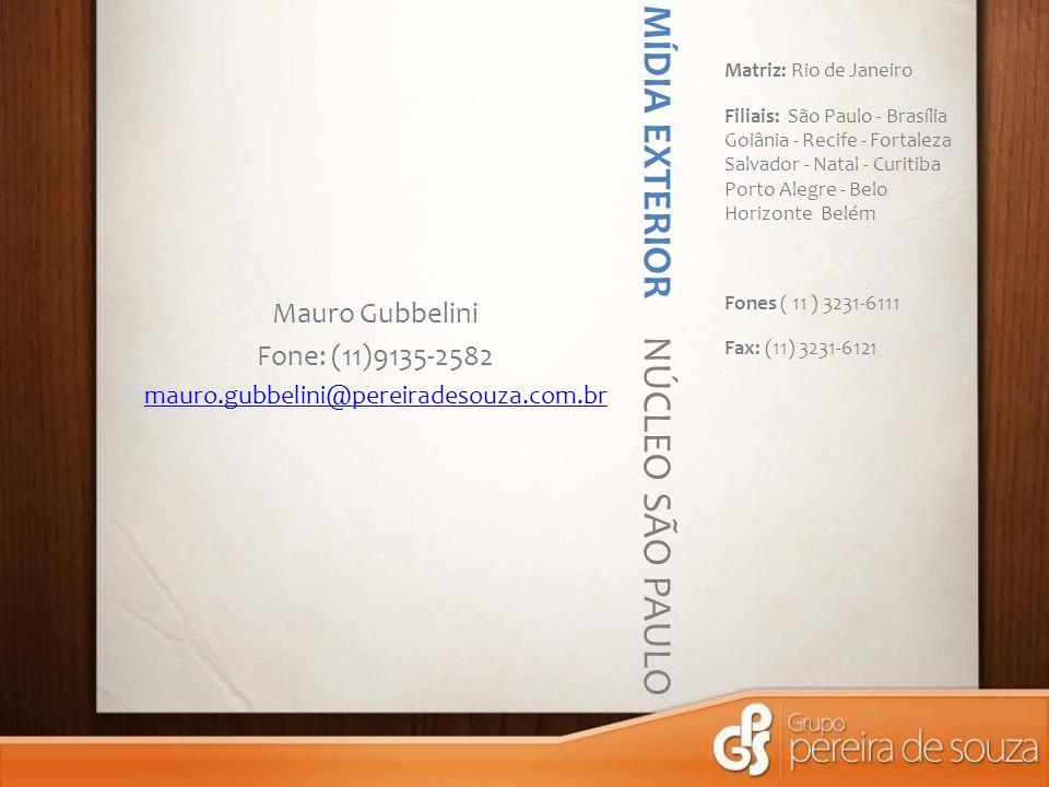 MÍDIA EXTERIOR NÚCLEO SÃO PAULO Matriz: Rio de Janeiro Filiais: São Paulo - Brasília Goiânia - Recife - Fortaleza Salvador - Natal - Curitiba Porto Alegre - Belo Horizonte Belém Fones ( 11 ) 3231-6111 Fax: (11) 3231-6121 Mauro Gubbelini Fone: (11)9135-2582 mauro.gubbelini@pereiradesouza.com.br