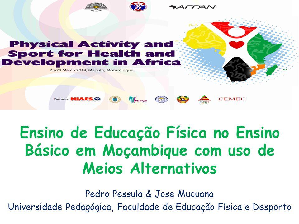 Ensino de Educação Física no Ensino Básico em Moçambique com uso de Meios Alternativos Pedro Pessula & Jose Mucuana Universidade Pedagógica, Faculdade