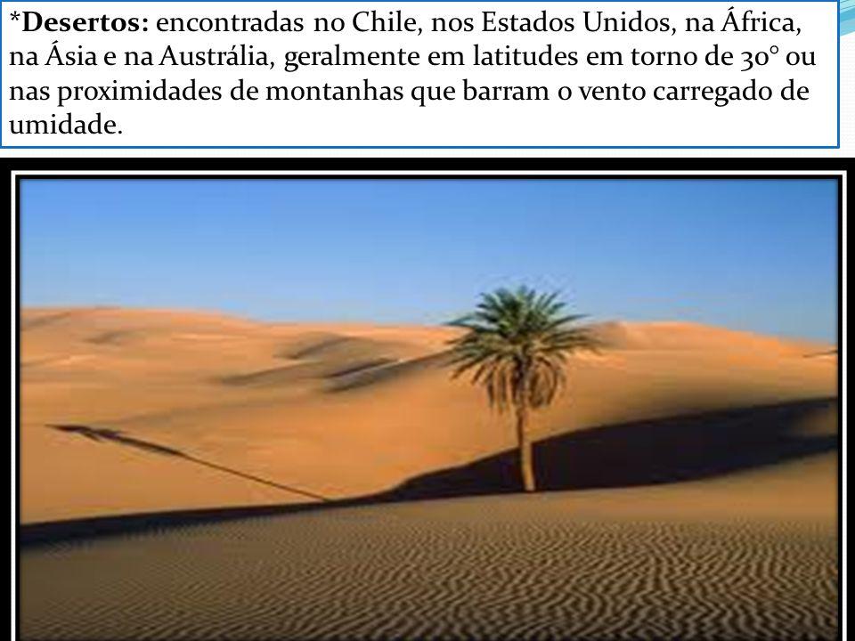 *Desertos: encontradas no Chile, nos Estados Unidos, na África, na Ásia e na Austrália, geralmente em latitudes em torno de 30° ou nas proximidades de