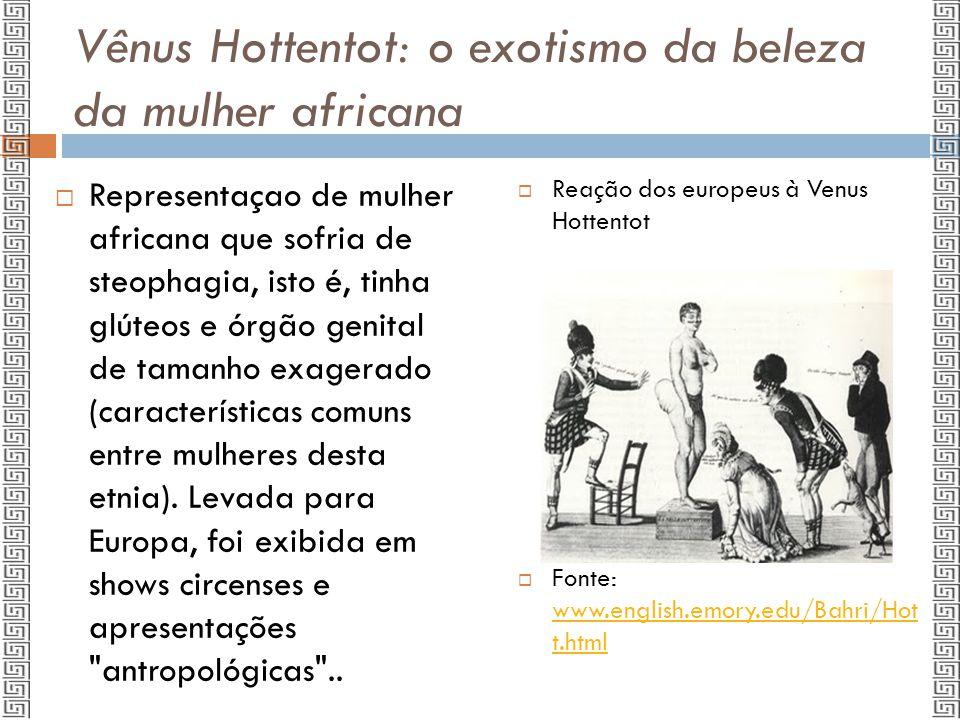 Vênus Hottentot: o exotismo da beleza da mulher africana  Chamada de Venus Hottentot, Baartman foi representada em dezenas de imagens, seu corpo foi exibido e analisado como anomalia.