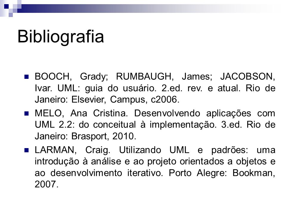 Bibliografia BOOCH, Grady; RUMBAUGH, James; JACOBSON, Ivar. UML: guia do usuário. 2.ed. rev. e atual. Rio de Janeiro: Elsevier, Campus, c2006. MELO, A