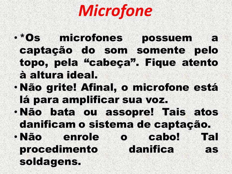 """Microfone *Os microfones possuem a captação do som somente pelo topo, pela """"cabeça"""". Fique atento à altura ideal. Não grite! Afinal, o microfone está"""