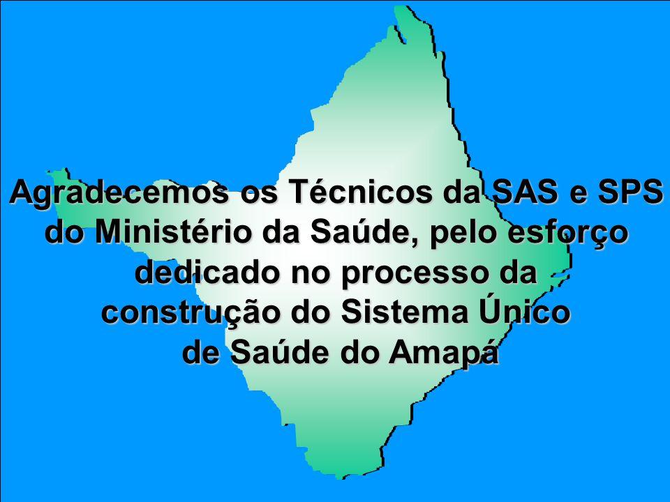 Agradecemos os Técnicos da SAS e SPS do Ministério da Saúde, pelo esforço dedicado no processo da construção do Sistema Único de Saúde do Amapá