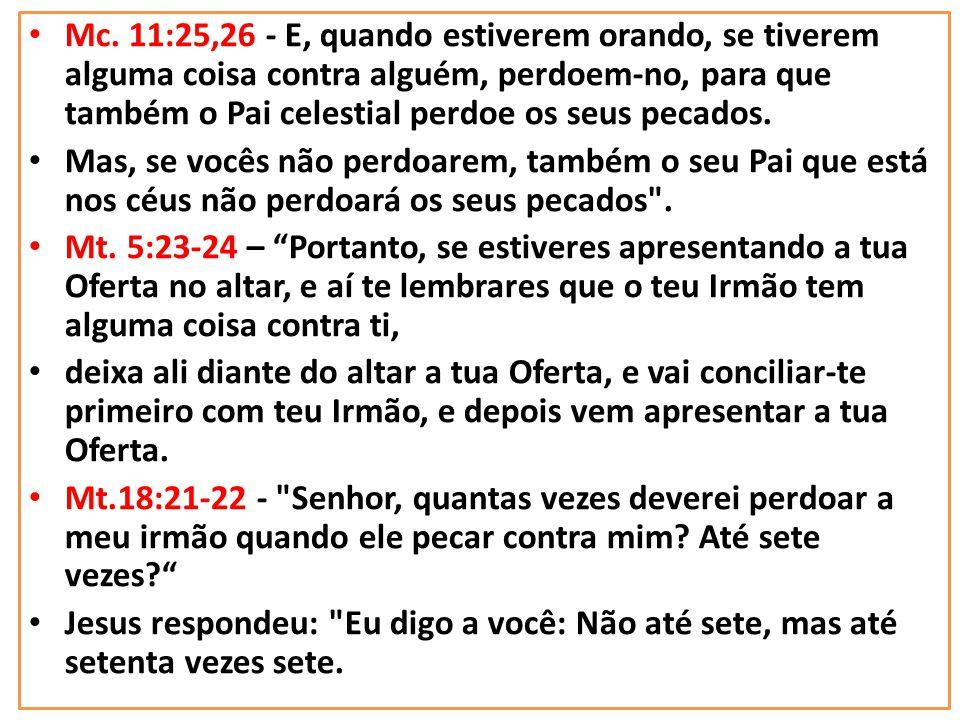 Mc. 11:25,26 - E, quando estiverem orando, se tiverem alguma coisa contra alguém, perdoem-no, para que também o Pai celestial perdoe os seus pecados.