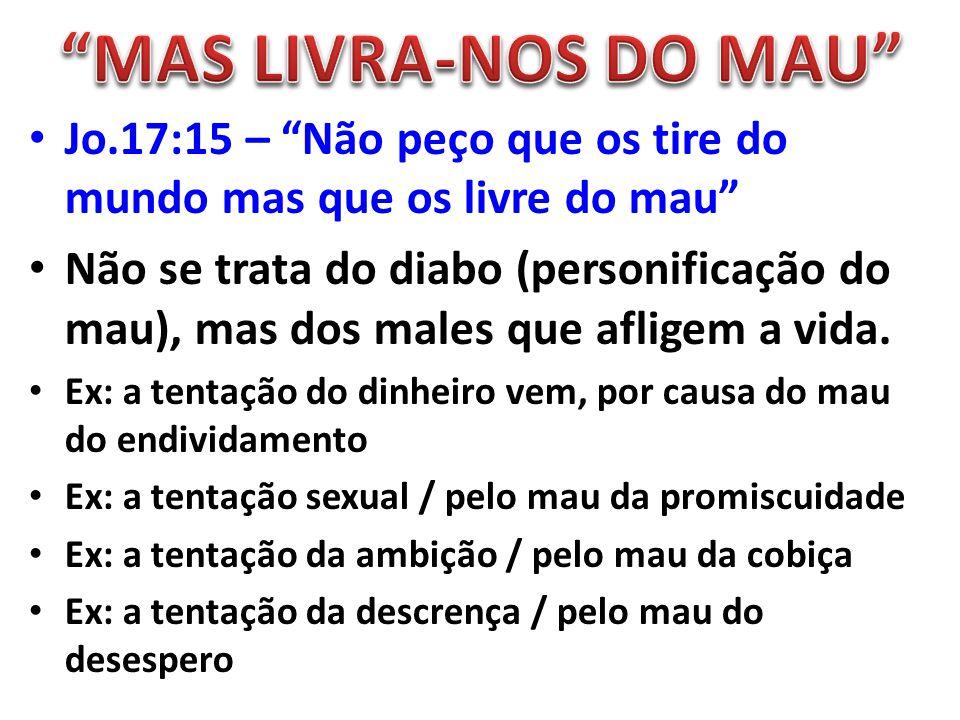 """Jo.17:15 – """"Não peço que os tire do mundo mas que os livre do mau"""" Não se trata do diabo (personificação do mau), mas dos males que afligem a vida. Ex"""