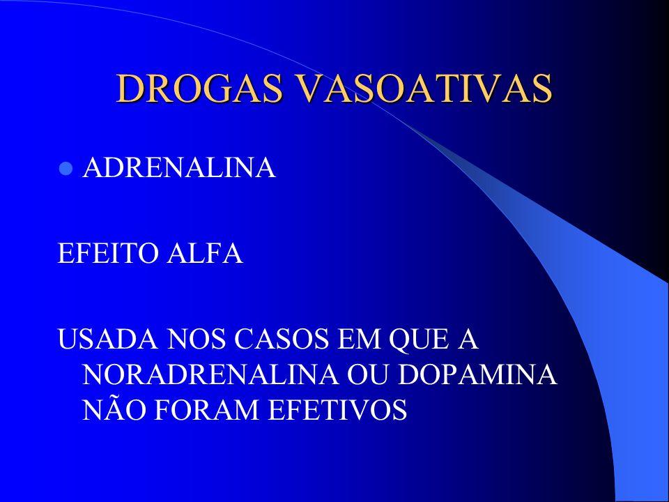 DROGAS VASOATIVAS ADRENALINA EFEITO ALFA USADA NOS CASOS EM QUE A NORADRENALINA OU DOPAMINA NÃO FORAM EFETIVOS