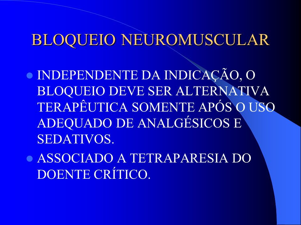 BLOQUEIO NEUROMUSCULAR INDEPENDENTE DA INDICAÇÃO, O BLOQUEIO DEVE SER ALTERNATIVA TERAPÊUTICA SOMENTE APÓS O USO ADEQUADO DE ANALGÉSICOS E SEDATIVOS.