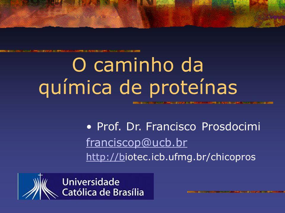 O caminho da química de proteínas Prof. Dr. Francisco Prosdocimi franciscop@ucb.br http://bhttp://biotec.icb.ufmg.br/chicopros