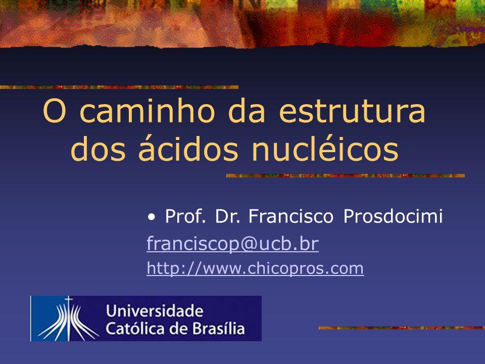 O caminho da estrutura dos ácidos nucléicos Prof. Dr. Francisco Prosdocimi franciscop@ucb.br http://www.chicopros.com