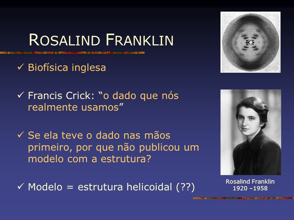 """R OSALIND F RANKLIN Rosalind Franklin 1920 –1958 Biofísica inglesa Francis Crick: """"o dado que nós realmente usamos"""" Se ela teve o dado nas mãos primei"""